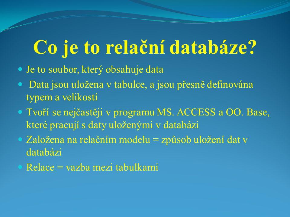 Co je to relační databáze? Je to soubor, který obsahuje data Data jsou uložena v tabulce, a jsou přesně definována typem a velikostí Tvoří se nejčastě