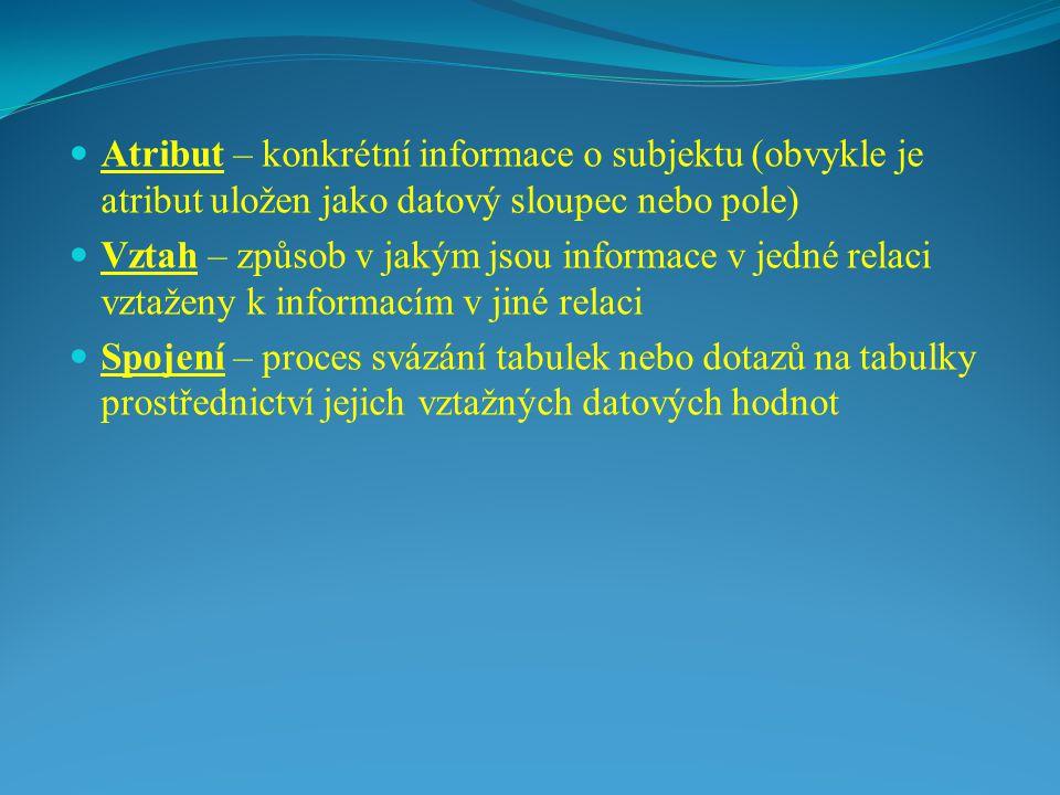Atribut – konkrétní informace o subjektu (obvykle je atribut uložen jako datový sloupec nebo pole) Vztah – způsob v jakým jsou informace v jedné relaci vztaženy k informacím v jiné relaci Spojení – proces svázání tabulek nebo dotazů na tabulky prostřednictví jejich vztažných datových hodnot