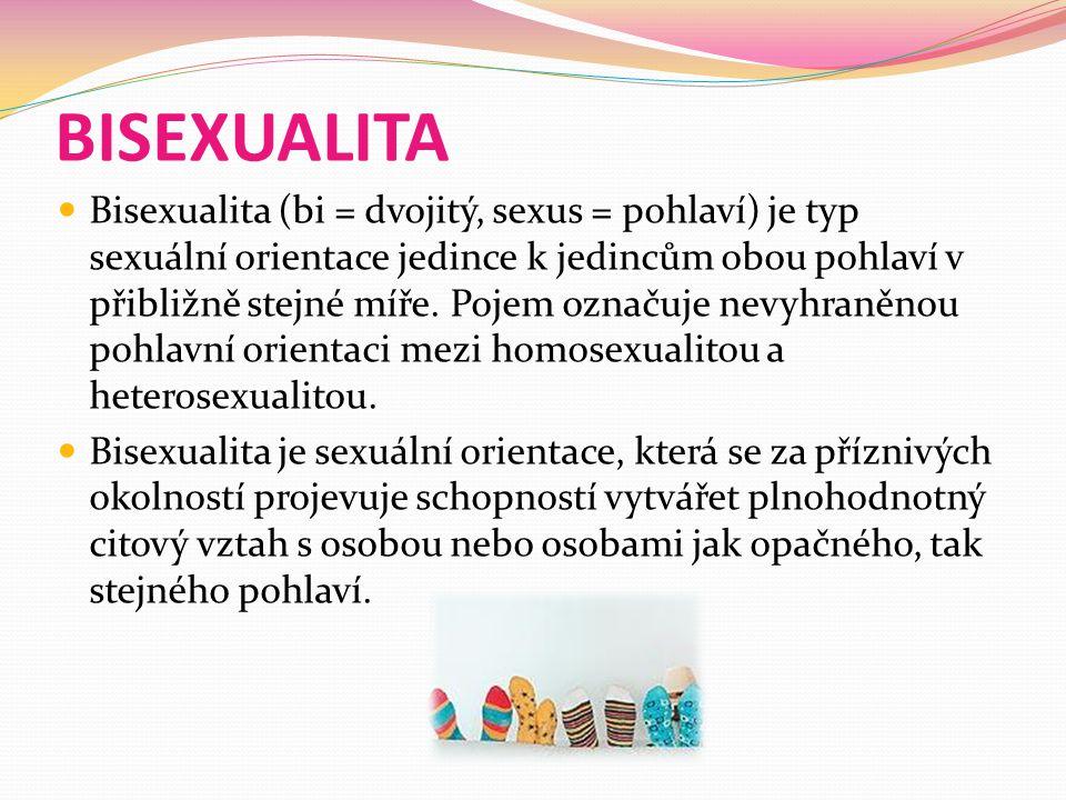 BISEXUALITA Bisexualita (bi = dvojitý, sexus = pohlaví) je typ sexuální orientace jedince k jedincům obou pohlaví v přibližně stejné míře.