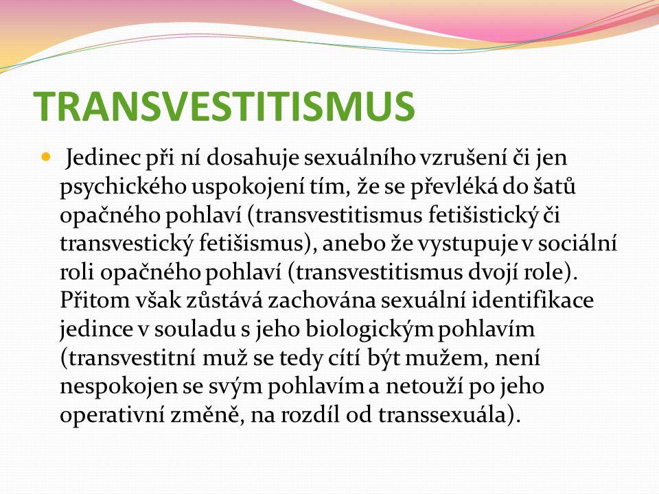 TRANSVESTITISMUS Jedinec při ní dosahuje sexuálního vzrušení či jen psychického uspokojení tím, že se převléká do šatů opačného pohlaví (transvestitismus fetišistický či transvestický fetišismus), anebo že vystupuje v sociální roli opačného pohlaví (transvestitismus dvojí role).