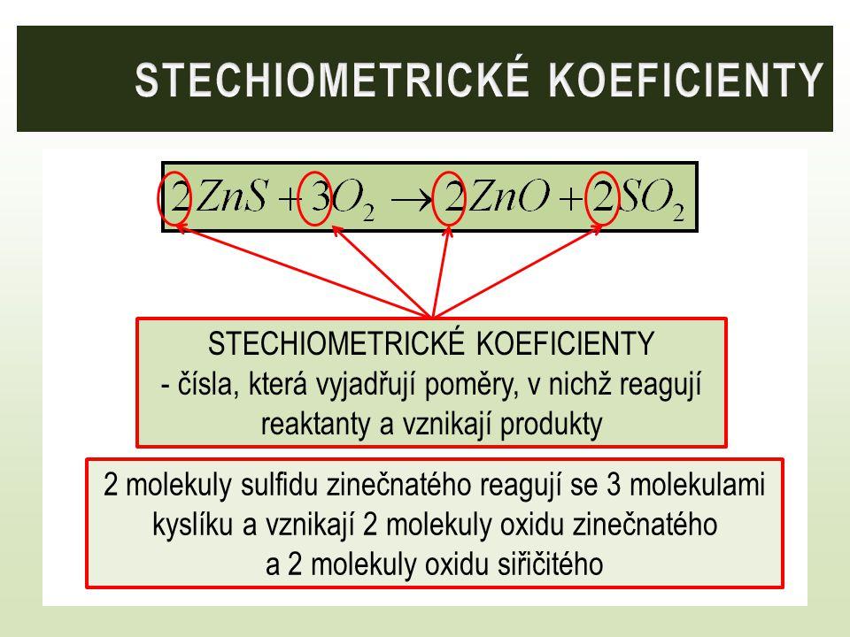 STECHIOMETRICKÉ KOEFICIENTY - čísla, která vyjadřují poměry, v nichž reagují reaktanty a vznikají produkty 2 molekuly sulfidu zinečnatého reagují se 3
