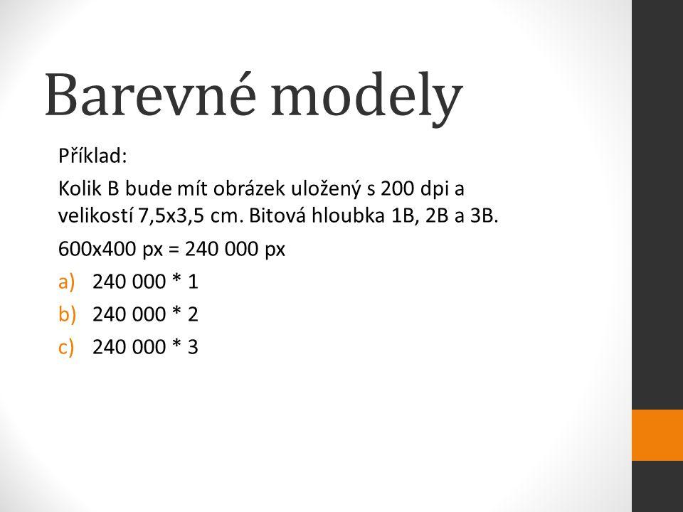 Barevné modely Příklad: Kolik B bude mít obrázek uložený s 200 dpi a velikostí 7,5x3,5 cm. Bitová hloubka 1B, 2B a 3B. 600x400 px = 240 000 px a)240 0