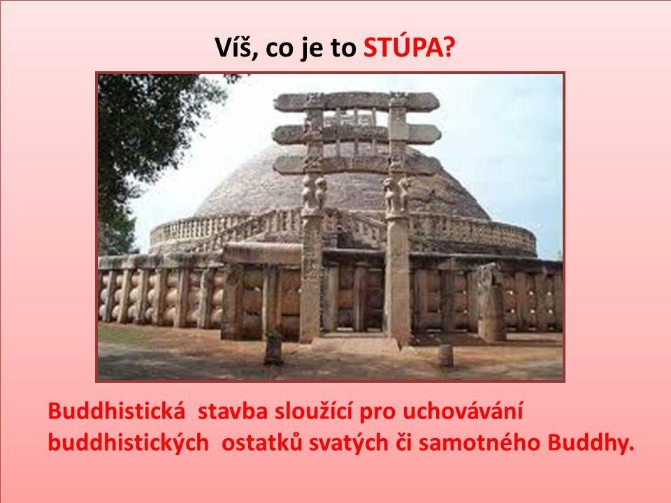 Víš, co je to STÚPA? Buddhistická stavba sloužící pro uchovávání buddhistických ostatků svatých či samotného Buddhy.