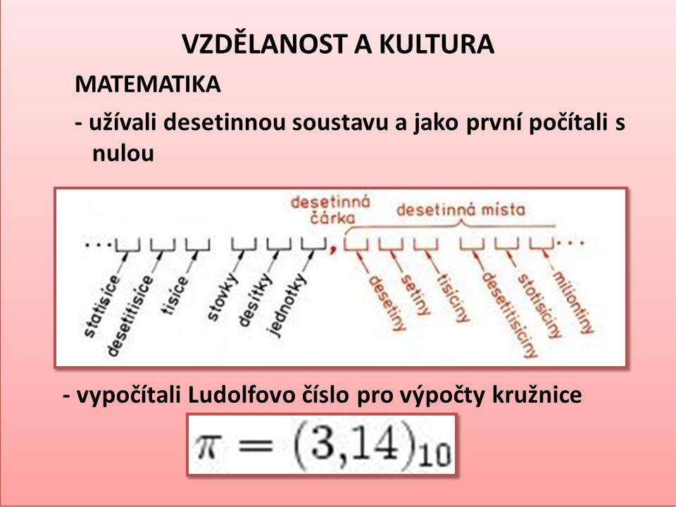 VZDĚLANOST A KULTURA MATEMATIKA - užívali desetinnou soustavu a jako první počítali s nulou VZDĚLANOST A KULTURA MATEMATIKA - užívali desetinnou soust