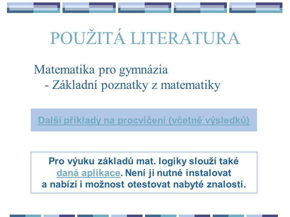 POUŽITÁ LITERATURA Matematika pro gymnázia - Základní poznatky z matematiky Další příklady na procvičení (včetně výsledků) Pro výuku základů mat.