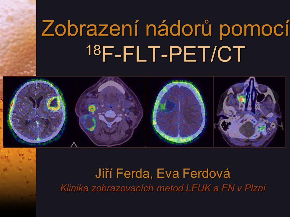 Zobrazení nádorů pomocí 18 F-FLT-PET/CT Jiří Ferda, Eva Ferdová Klinika zobrazovacích metod LFUK a FN v Plzni Jiří Ferda, Eva Ferdová Klinika zobrazovacích metod LFUK a FN v Plzni
