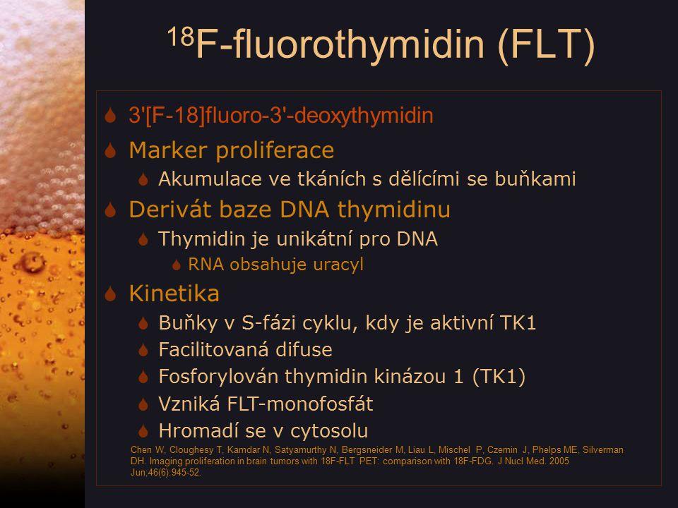 18 F-fluorothymidin (FLT)  3 [F-18]fluoro-3 -deoxythymidin  Marker proliferace  Akumulace ve tkáních s dělícími se buňkami  Derivát baze DNA thymidinu  Thymidin je unikátní pro DNA  RNA obsahuje uracyl  Kinetika  Buňky v S-fázi cyklu, kdy je aktivní TK1  Facilitovaná difuse  Fosforylován thymidin kinázou 1 (TK1)  Vzniká FLT-monofosfát  Hromadí se v cytosolu Chen W, Cloughesy T, Kamdar N, Satyamurthy N, Bergsneider M, Liau L, Mischel P, Czernin J, Phelps ME, Silverman DH.