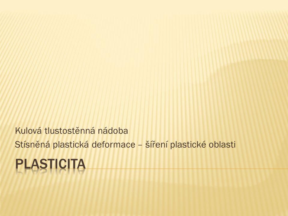  Určíme odezvu kulové tlustostěnné tlakové nádoby na zatížení vnitřním přetlakem  V nádobě vzniká tříosá napjatost  Budeme předpokládat, že nádoba je z pružně-ideálně plastického materiálu  Stanovíme napětí a deformaci v elastické oblasti  Stanovíme tlak při počínajících plastických deformacích  Stanovíme mezný tlak, při kterém by byl plášť nádoby celý v plastickém stavu  Určíme závislost mezi zatěžujícím tlakem a velikostí (poloměrem) plastické oblasti  Určíme napětí v plášti nádoby v elasticko-plastickém stavu  Určíme zbytková napětí po odlehčení  Vypočteme napětí při novém zatížení a ukážeme, jak se nádoba přizpůsobila danému typu zatížení  Potřebné výpočty jsou poměrně komplikované.