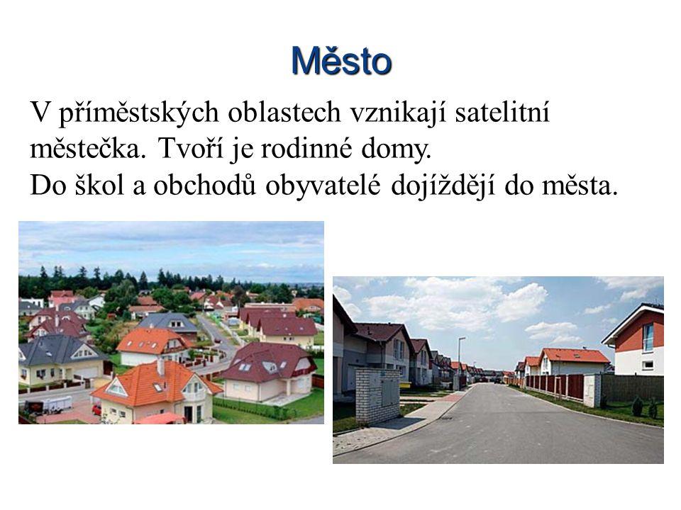 Město V příměstských oblastech vznikají satelitní městečka. Tvoří je rodinné domy. Do škol a obchodů obyvatelé dojíždějí do města.