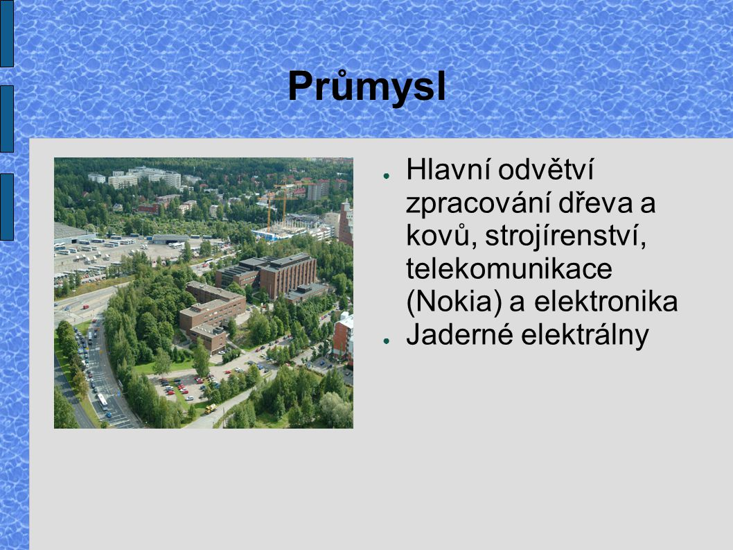 Průmysl ● Hlavní odvětví zpracování dřeva a kovů, strojírenství, telekomunikace (Nokia) a elektronika ● Jaderné elektrálny