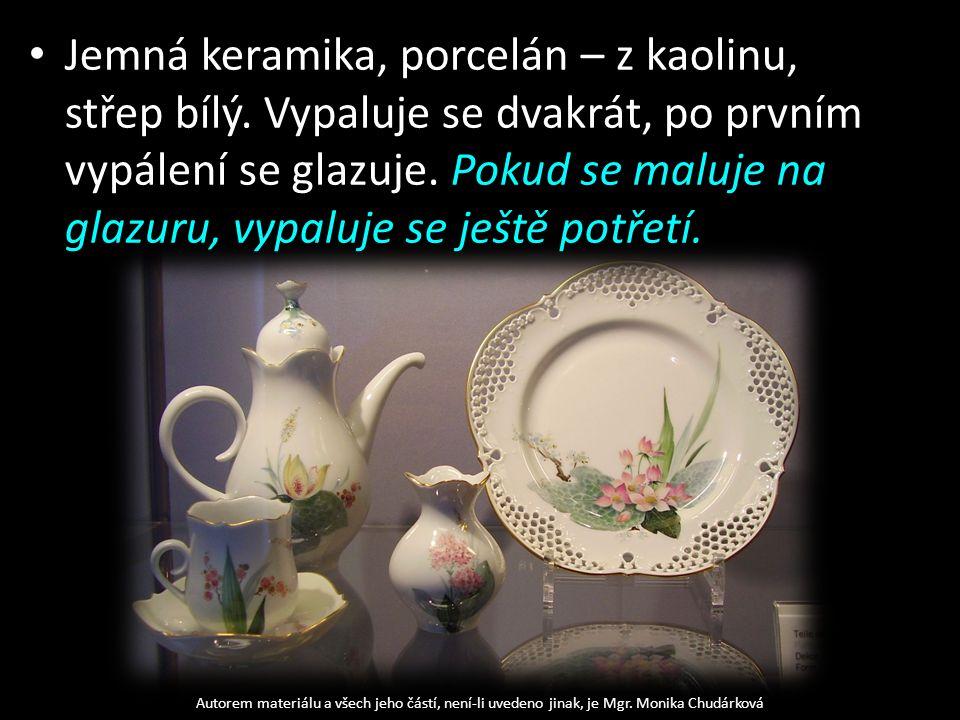 Jemná keramika, porcelán – z kaolinu, střep bílý. Vypaluje se dvakrát, po prvním vypálení se glazuje. Pokud se maluje na glazuru, vypaluje se ještě po
