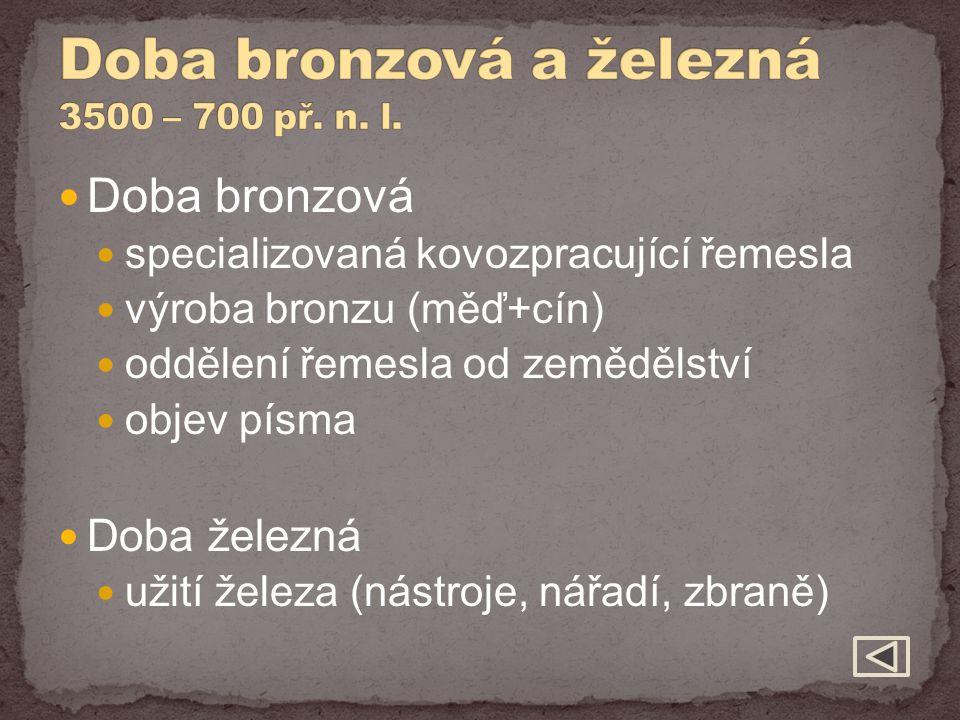 Doba bronzová specializovaná kovozpracující řemesla výroba bronzu (měď+cín) oddělení řemesla od zemědělství objev písma Doba železná užití železa (nás