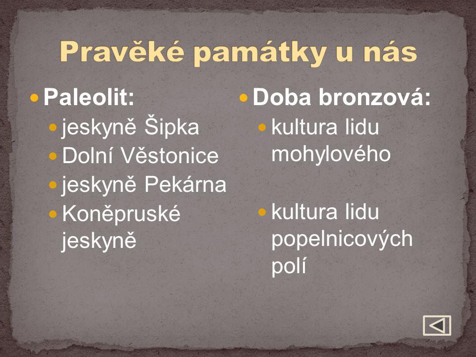 Paleolit: jeskyně Šipka Dolní Věstonice jeskyně Pekárna Koněpruské jeskyně Doba bronzová: kultura lidu mohylového kultura lidu popelnicových polí