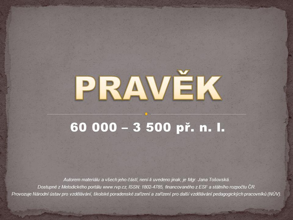 60 000 – 3 500 př. n. l. Autorem materiálu a všech jeho částí, není-li uvedeno jinak, je Mgr. Jana Tošovská. Dostupné z Metodického portálu www.rvp.cz