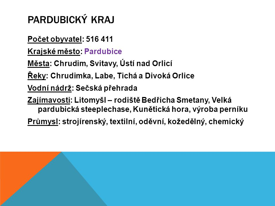 Počet obyvatel: 516 411 Krajské město: Pardubice Města: Chrudim, Svitavy, Ústí nad Orlicí Řeky: Chrudimka, Labe, Tichá a Divoká Orlice Vodní nádrž: Se