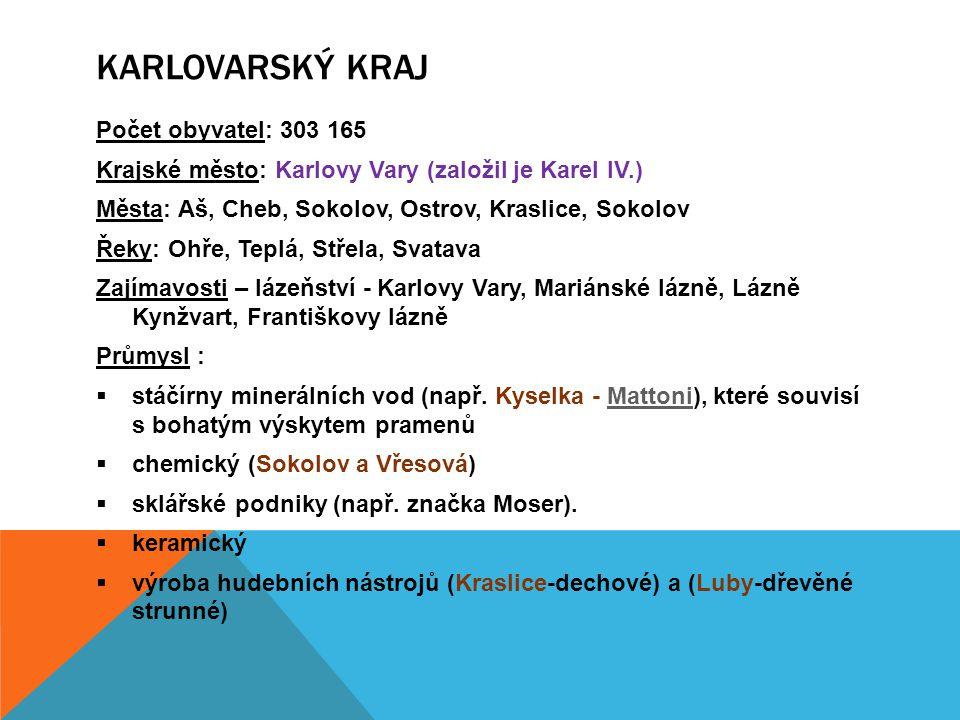 Počet obyvatel: 303 165 Krajské město: Karlovy Vary (založil je Karel IV.) Města: Aš, Cheb, Sokolov, Ostrov, Kraslice, Sokolov Řeky: Ohře, Teplá, Stře