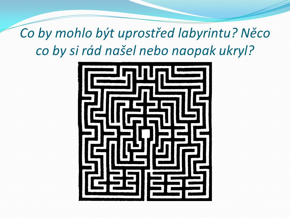 Co by mohlo být uprostřed labyrintu? Něco co by si rád našel nebo naopak ukryl?