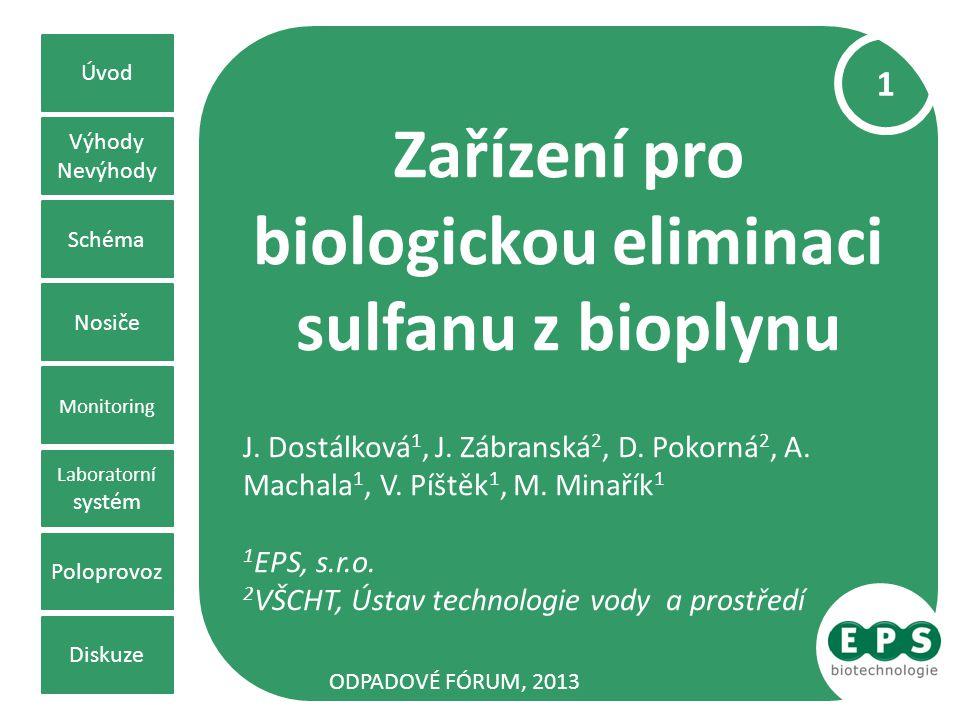 Zařízení pro biologickou eliminaci sulfanu z bioplynu J. Dostálková 1, J. Zábranská 2, D. Pokorná 2, A. Machala 1, V. Píštěk 1, M. Minařík 1 1 EPS, s.