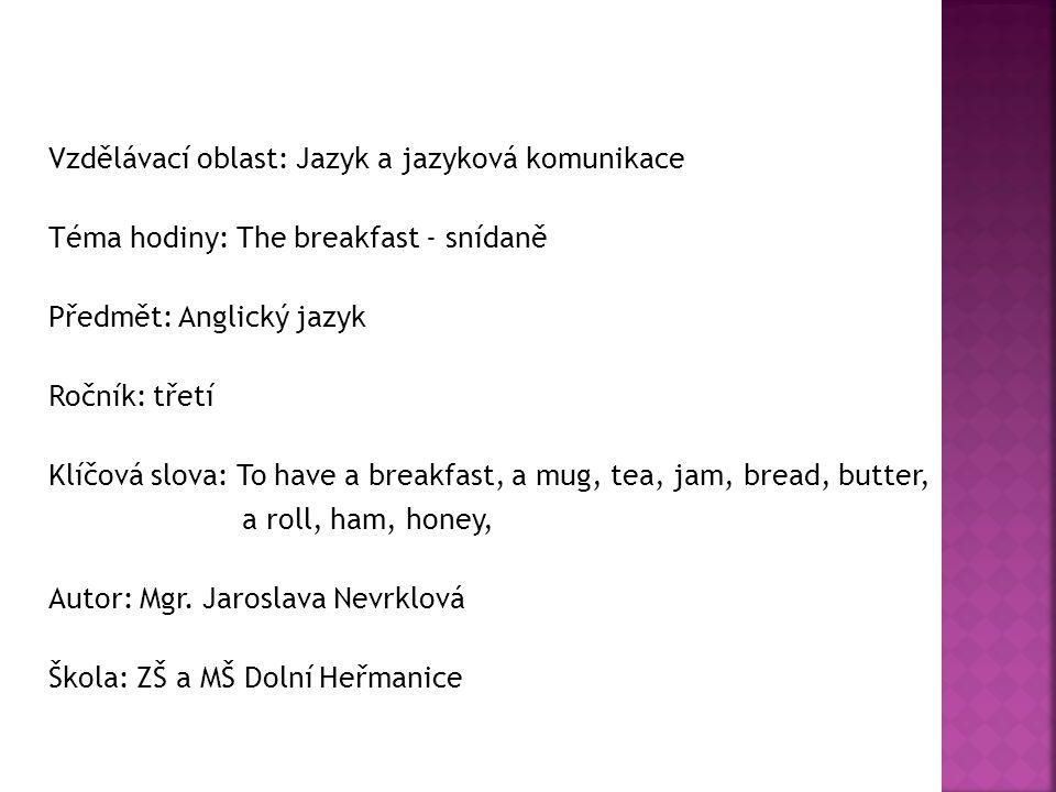 Vzdělávací oblast: Jazyk a jazyková komunikace Téma hodiny: The breakfast - snídaně Předmět: Anglický jazyk Ročník: třetí Klíčová slova: To have a bre