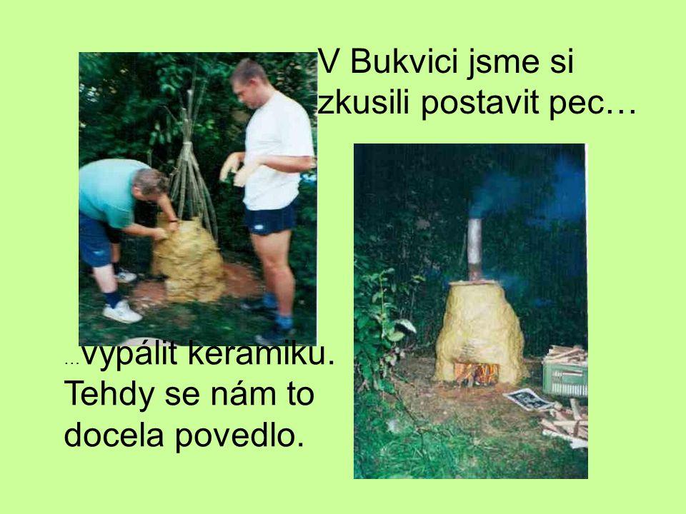V Bukvici jsme si zkusili postavit pec… … vypálit keramiku. Tehdy se nám to docela povedlo.