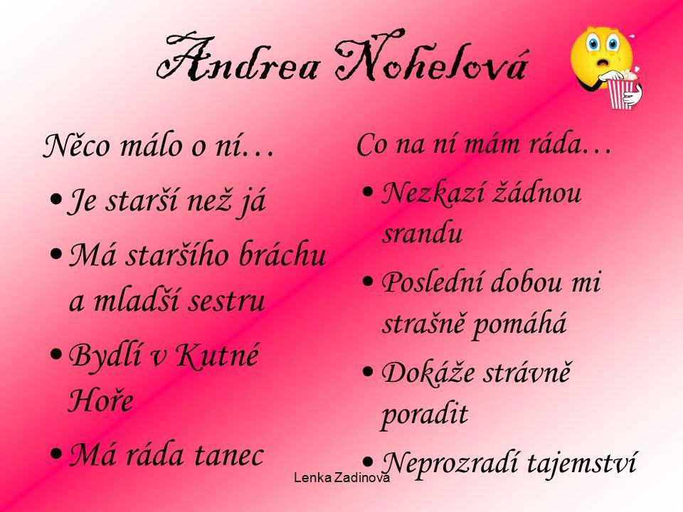 Lenka Zadinová Andrea Nohelová Něco málo o ní… Je starší než já Má staršího bráchu a mladší sestru Bydlí v Kutné Hoře Má ráda tanec Co na ní mám ráda…