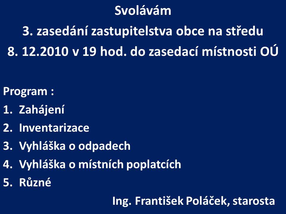 Svolávám 3. zasedání zastupitelstva obce na středu 8. 12.2010 v 19 hod. do zasedací místnosti OÚ Program : 1.Zahájení 2.Inventarizace 3.Vyhláška o odp