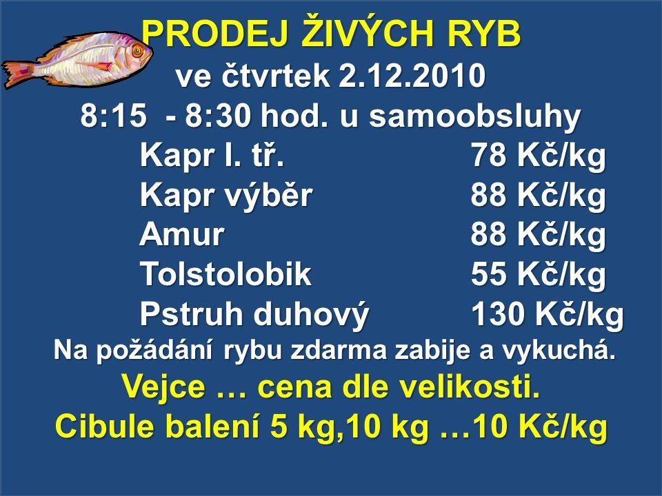 PRODEJ ŽIVÝCH RYB ve čtvrtek 2.12.2010 8:15 - 8:30 hod. u samoobsluhy Kapr I. tř. 78 Kč/kg Kapr výběr 88 Kč/kg Amur 88 Kč/kg Tolstolobik 55 Kč/kg Pstr