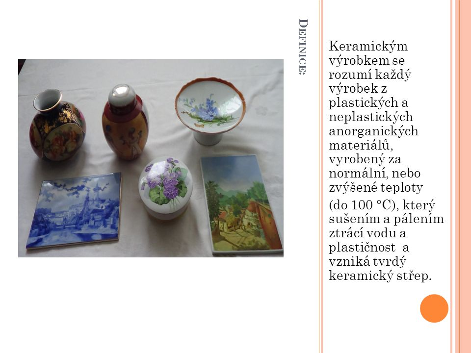 """D ĚJINY KERAMIKY Název keramika pochází z Řecka, kde se v athénské čtvrti """"Keramikos vyráběly a prodávali keramické – převážně hrnčířské výrobky."""