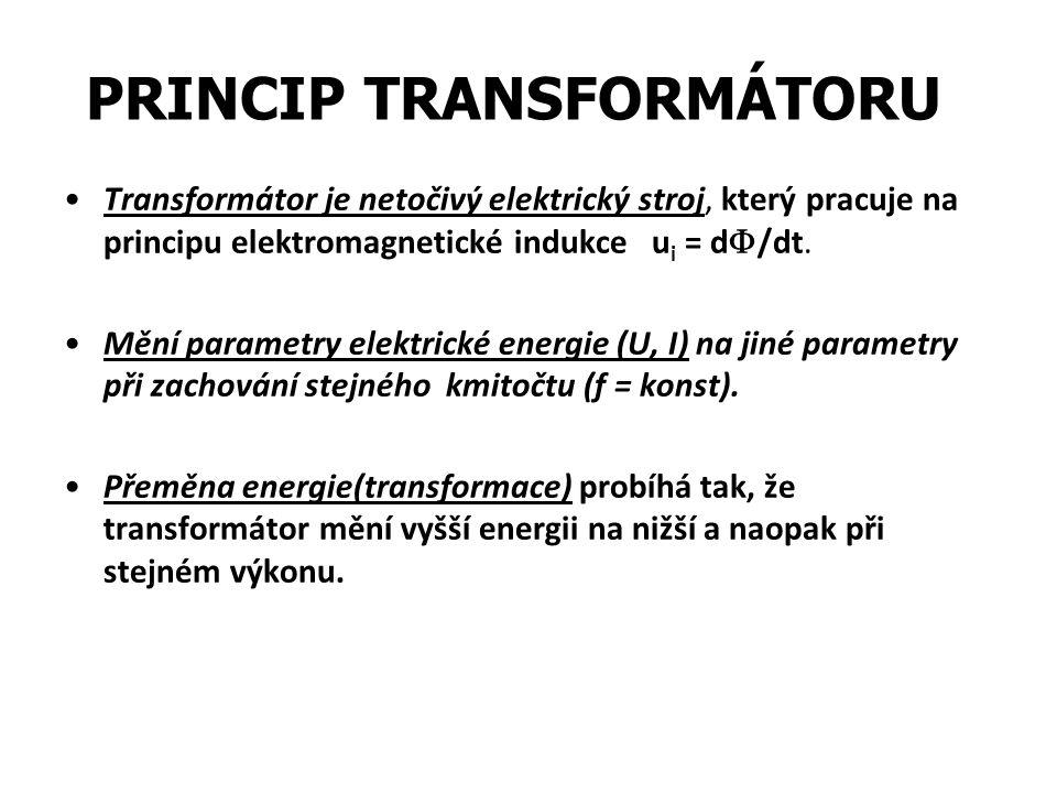 PRINCIP TRANSFORMÁTORU Transformátor je netočivý elektrický stroj, který pracuje na principu elektromagnetické indukce u i = d  /dt. Mění parametry e