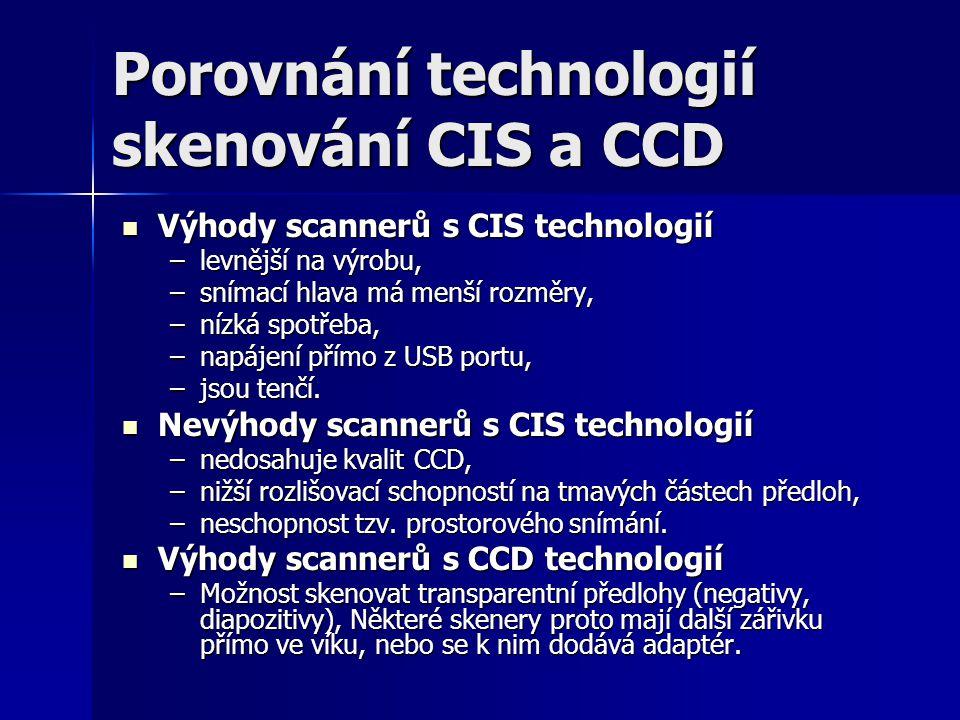 Porovnání technologií skenování CIS a CCD Výhody scannerů s CIS technologií Výhody scannerů s CIS technologií –levnější na výrobu, –snímací hlava má menší rozměry, –nízká spotřeba, –napájení přímo z USB portu, –jsou tenčí.