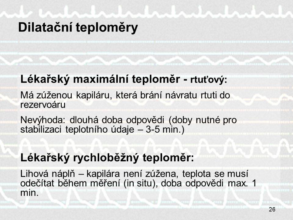 26 Lékařský maximální teploměr - rtuťový: Má zúženou kapiláru, která brání návratu rtuti do rezervoáru Nevýhoda: dlouhá doba odpovědi (doby nutné pro