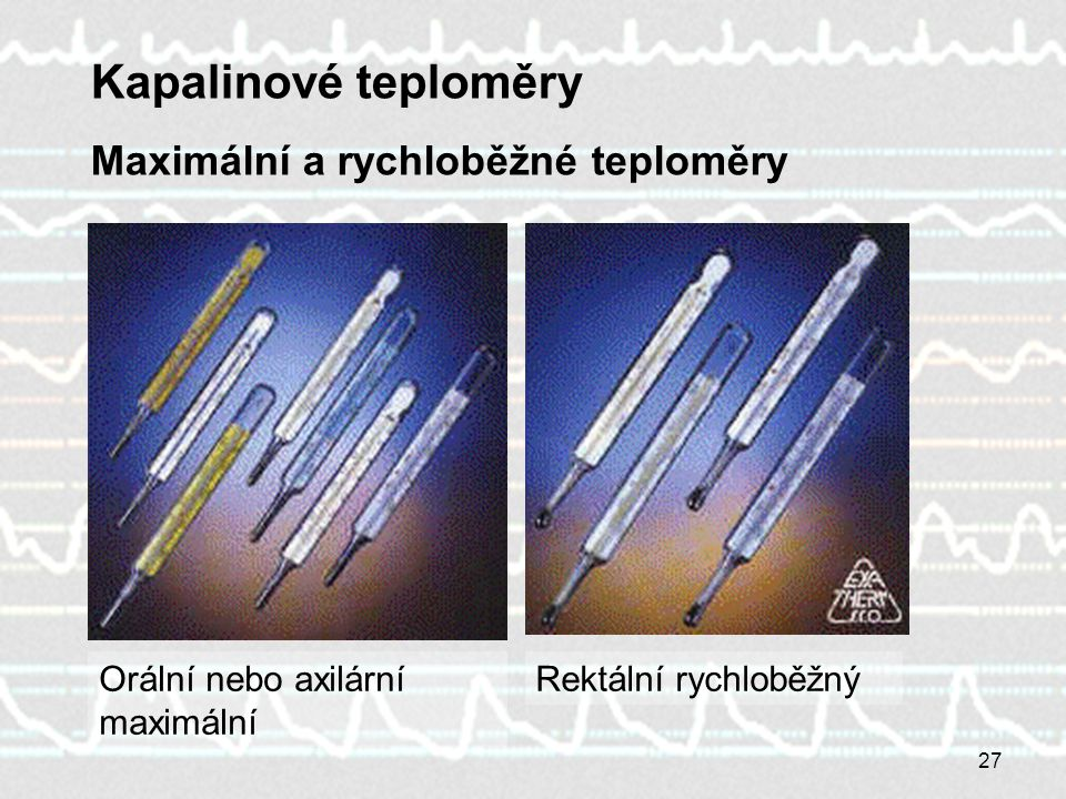 27 Kapalinové teploměry Maximální a rychloběžné teploměry Orální nebo axilární maximální Rektální rychloběžný