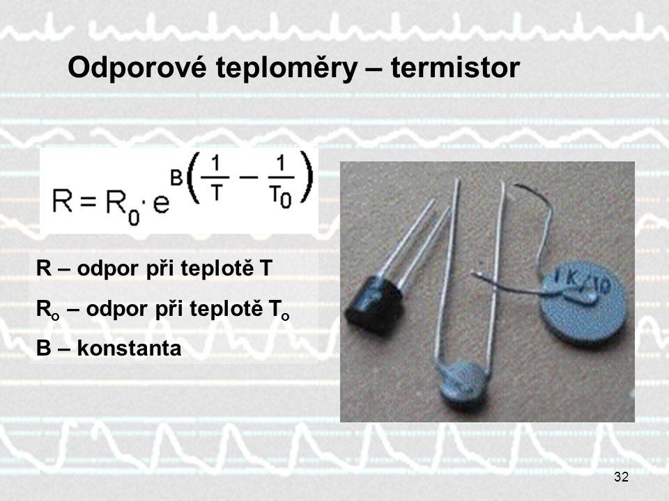32 Odporové teploměry – termistor R – odpor při teplotě T R o – odpor při teplotě T o B – konstanta