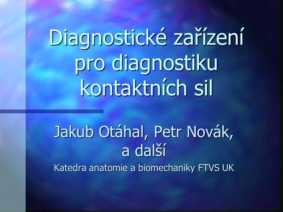 Diagnostické zařízení pro diagnostiku kontaktních sil Jakub Otáhal, Petr Novák, a další Katedra anatomie a biomechaniky FTVS UK