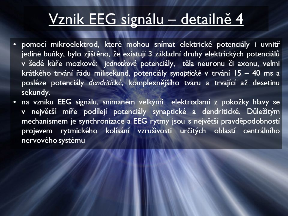 Vznik EEG signálu – detailně 4 pomocí mikroelektrod, které mohou snímat elektrické potenciály i uvnitř jediné buňky, bylo zjištěno, že existují 3 základní druhy elektrických potenciálů v šedé kůře mozkové: jednotkové potenciály, těla neuronu či axonu, velmi krátkého trvání řádu milisekund, potenciály synaptické v trvání 15 – 40 ms a posléze potenciály dendritické, komplexnějšího tvaru a trvající až desetinu sekundy.