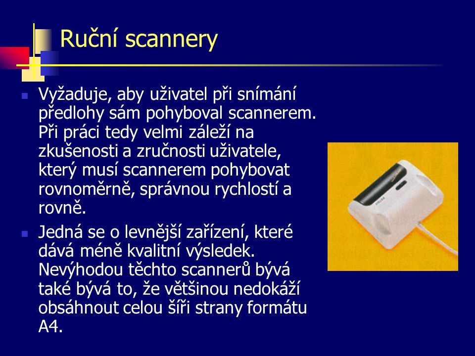 Ruční scannery Vyžaduje, aby uživatel při snímání předlohy sám pohyboval scannerem. Při práci tedy velmi záleží na zkušenosti a zručnosti uživatele, k
