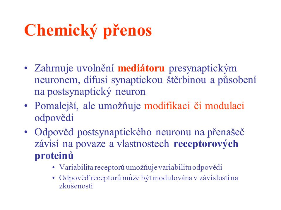 Chemický přenos Zahrnuje uvolnění mediátoru presynaptickým neuronem, difusi synaptickou štěrbinou a působení na postsynaptický neuron Pomalejší, ale u
