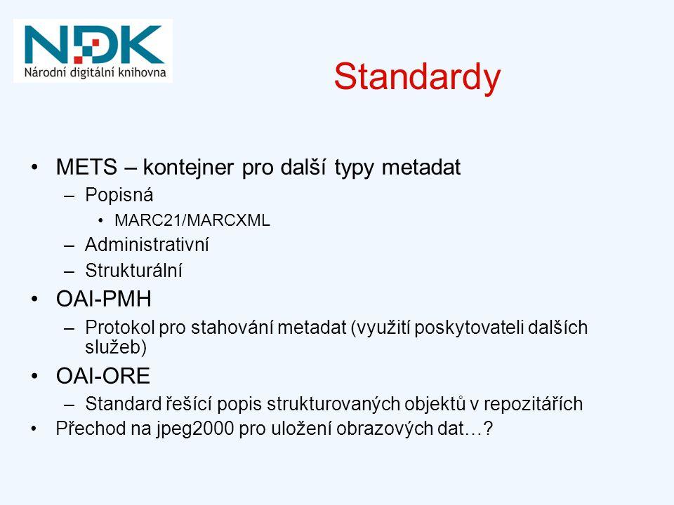 Standardy METS – kontejner pro další typy metadat –Popisná MARC21/MARCXML –Administrativní –Strukturální OAI-PMH –Protokol pro stahování metadat (využití poskytovateli dalších služeb) OAI-ORE –Standard řešící popis strukturovaných objektů v repozitářích Přechod na jpeg2000 pro uložení obrazových dat…?