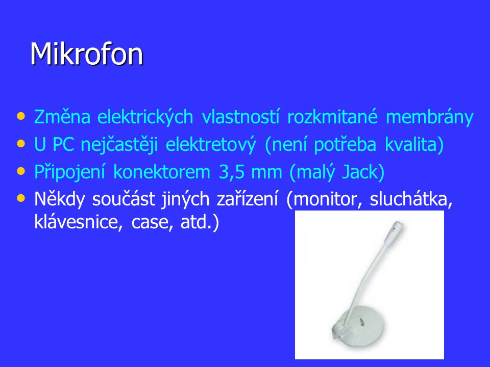 Mikrofon Změna elektrických vlastností rozkmitané membrány U PC nejčastěji elektretový (není potřeba kvalita) Připojení konektorem 3,5 mm (malý Jack)