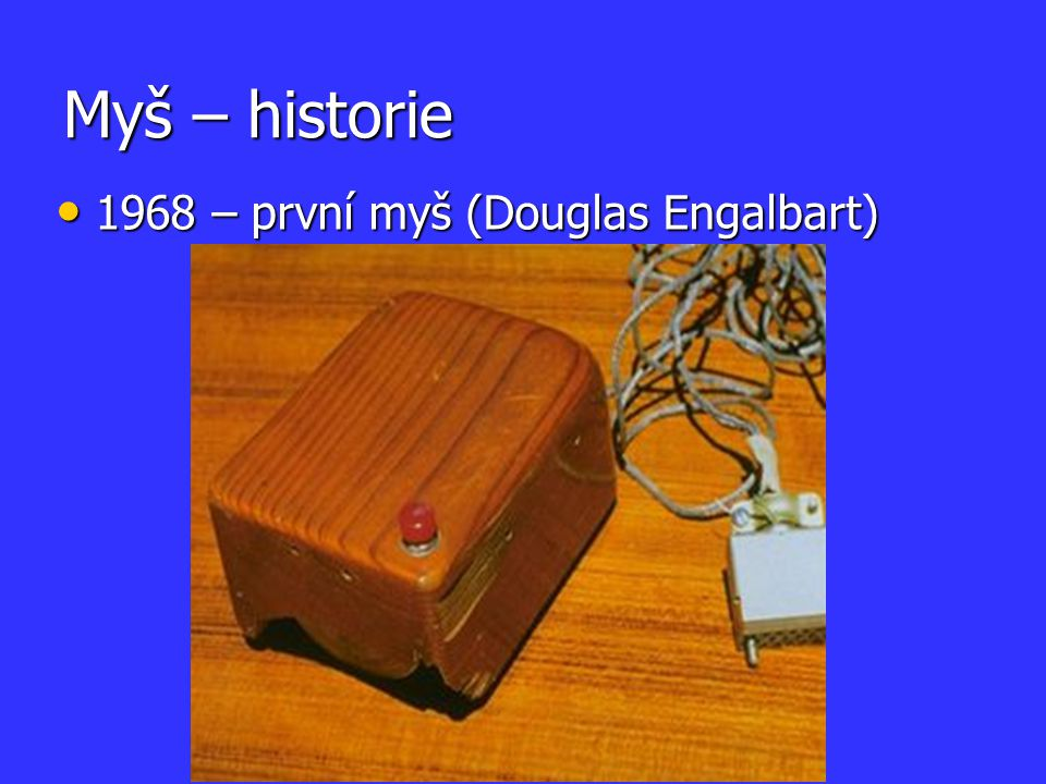 Myš – historie 1968 – první myš (Douglas Engalbart) 1968 – první myš (Douglas Engalbart)
