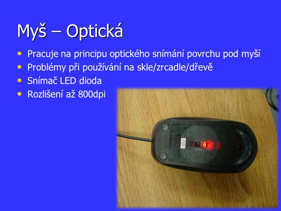 Myš – Optická Pracuje na principu optického snímání povrchu pod myší Problémy při používání na skle/zrcadle/dřevě Snímač LED dioda Rozlišení až 800dpi