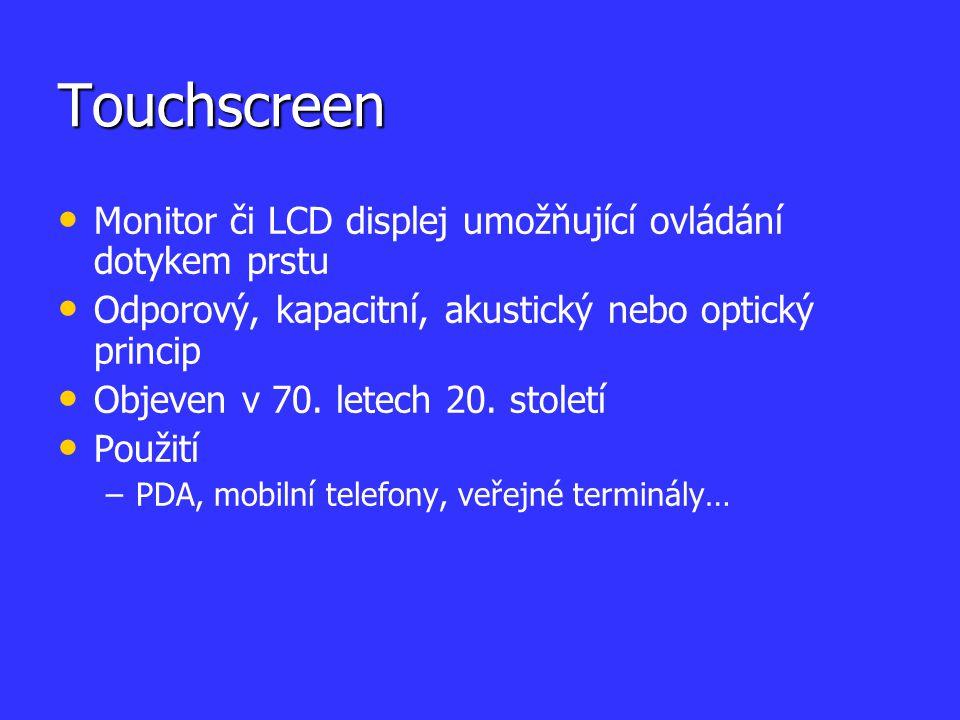 Touchscreen Monitor či LCD displej umožňující ovládání dotykem prstu Odporový, kapacitní, akustický nebo optický princip Objeven v 70. letech 20. stol