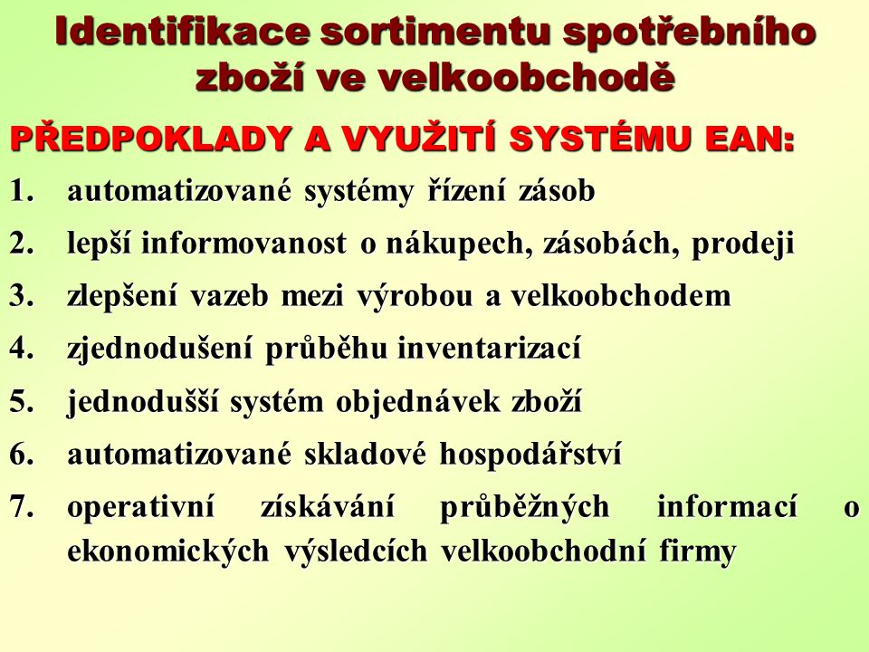 Identifikace sortimentu spotřebního zboží ve velkoobchodě PŘEDPOKLADY A VYUŽITÍ SYSTÉMU EAN: 1.automatizované systémy řízení zásob 2.lepší informovanost o nákupech, zásobách, prodeji 3.zlepšení vazeb mezi výrobou a velkoobchodem 4.zjednodušení průběhu inventarizací 5.jednodušší systém objednávek zboží 6.automatizované skladové hospodářství 7.operativní získávání průběžných informací o ekonomických výsledcích velkoobchodní firmy