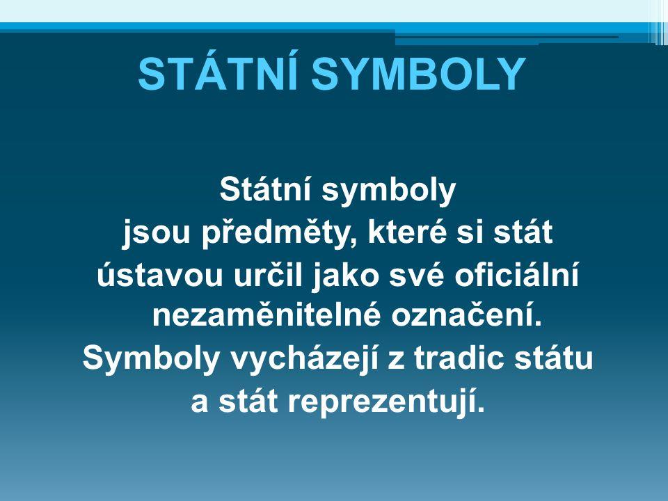 STÁTNÍ SYMBOLY Státní symboly jsou předměty, které si stát ústavou určil jako své oficiální nezaměnitelné označení. Symboly vycházejí z tradic státu a
