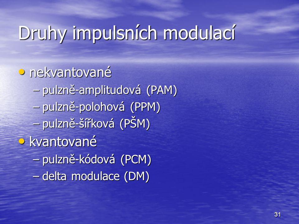31 Druhy impulsních modulací nekvantované nekvantované –pulzně-amplitudová (PAM) –pulzně-polohová (PPM) –pulzně-šířková (PŠM) kvantované kvantované –p