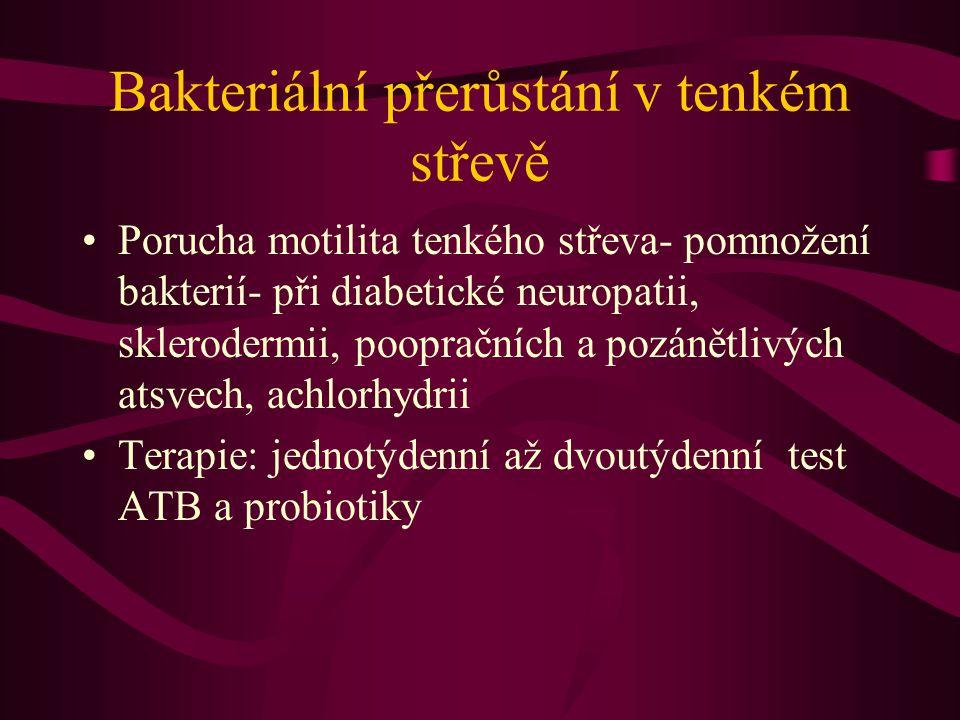 Bakteriální přerůstání v tenkém střevě Porucha motilita tenkého střeva- pomnožení bakterií- při diabetické neuropatii, sklerodermii, poopračních a pozánětlivých atsvech, achlorhydrii Terapie: jednotýdenní až dvoutýdenní test ATB a probiotiky