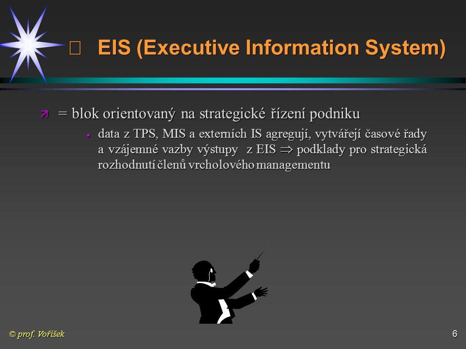 © prof. Voříšek6  EIS (Executive Information System) ä = blok orientovaný na strategické řízení podniku  data z TPS, MIS a externích IS agregují,