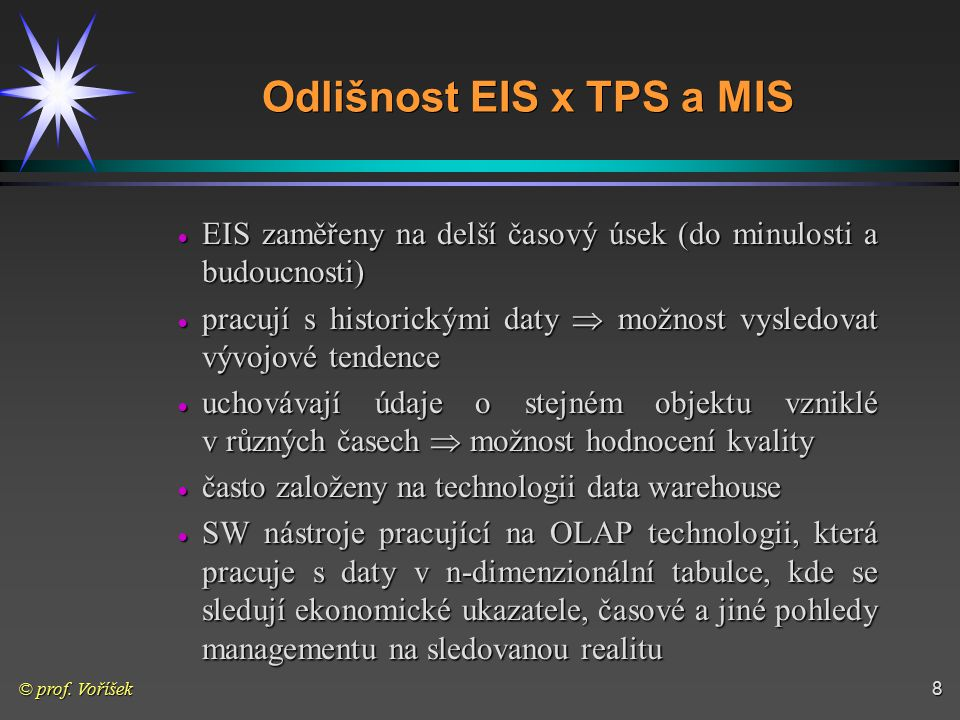 © prof. Voříšek8 Odlišnost EIS x TPS a MIS  EIS zaměřeny na delší časový úsek (do minulosti a budoucnosti)  pracují s historickými daty  možnost vy