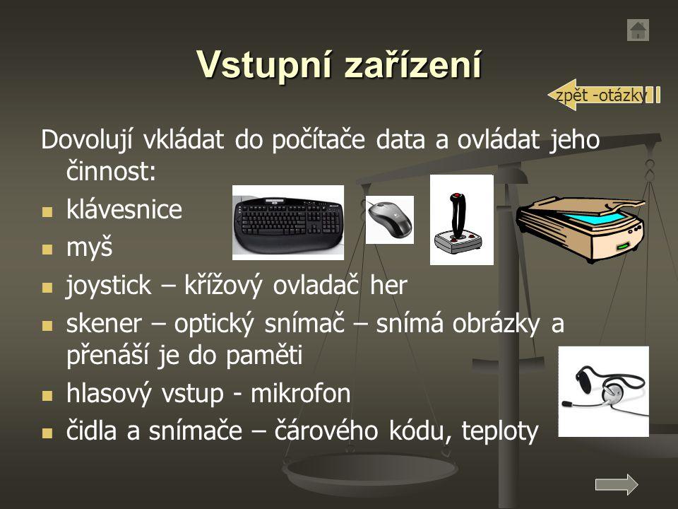 Vstupní zařízení Dovolují vkládat do počítače data a ovládat jeho činnost: klávesnice myš joystick – křížový ovladač her skener – optický snímač – snímá obrázky a přenáší je do paměti hlasový vstup - mikrofon čidla a snímače – čárového kódu, teploty zpět -otázky