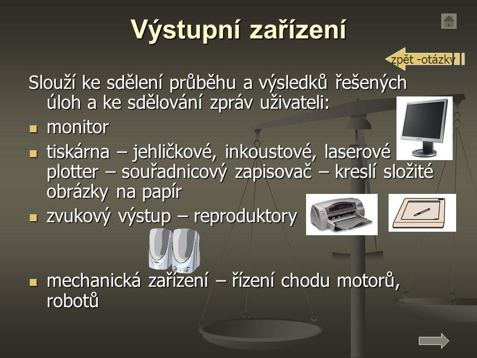 Výstupní zařízení Slouží ke sdělení průběhu a výsledků řešených úloh a ke sdělování zpráv uživateli: monitor monitor tiskárna – jehličkové, inkoustové, laserové plotter – souřadnicový zapisovač – kreslí složité obrázky na papír tiskárna – jehličkové, inkoustové, laserové plotter – souřadnicový zapisovač – kreslí složité obrázky na papír zvukový výstup – reproduktory zvukový výstup – reproduktory mechanická zařízení – řízení chodu motorů, robotů mechanická zařízení – řízení chodu motorů, robotů zpět -otázky
